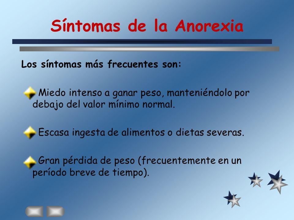 Síntomas de la Anorexia Los síntomas más frecuentes son: Miedo intenso a ganar peso, manteniéndolo por debajo del valor mínimo normal. Escasa ingesta