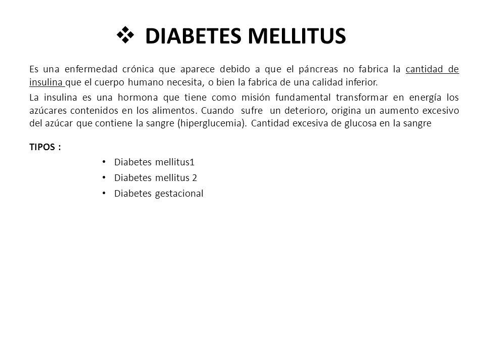DIABETES MELLITUS Es una enfermedad crónica que aparece debido a que el páncreas no fabrica la cantidad de insulina que el cuerpo humano necesita, o b