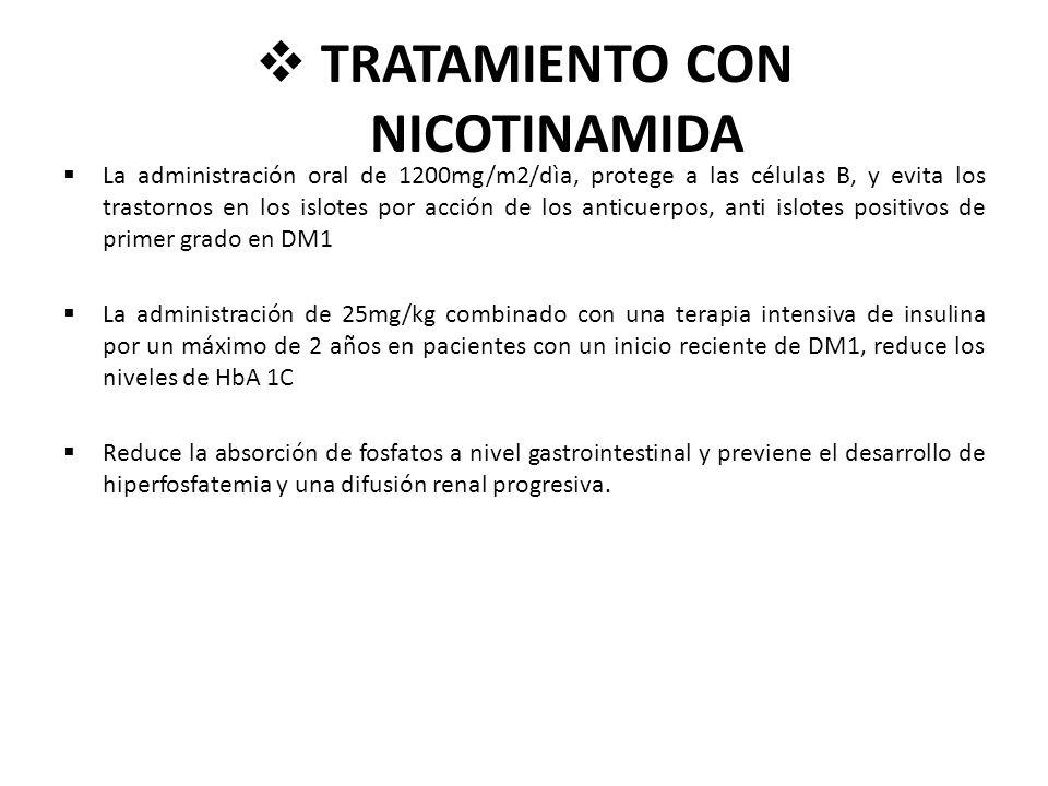 TRATAMIENTO CON NICOTINAMIDA La administración oral de 1200mg/m2/dìa, protege a las células B, y evita los trastornos en los islotes por acción de los