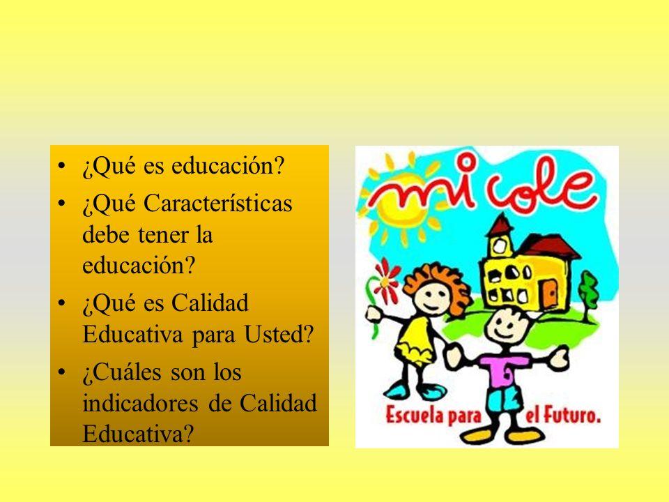 ¿Qué es educación? ¿Qué Características debe tener la educación? ¿Qué es Calidad Educativa para Usted? ¿Cuáles son los indicadores de Calidad Educativ