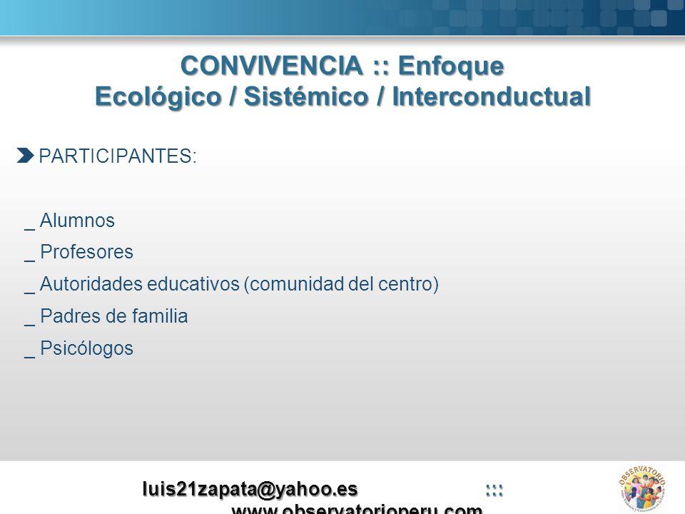 CONVIVENCIA :: Enfoque Ecológico / Sistémico / Interconductual PARTICIPANTES: _ Alumnos _ Profesores _ Autoridades educativos (comunidad del centro) _