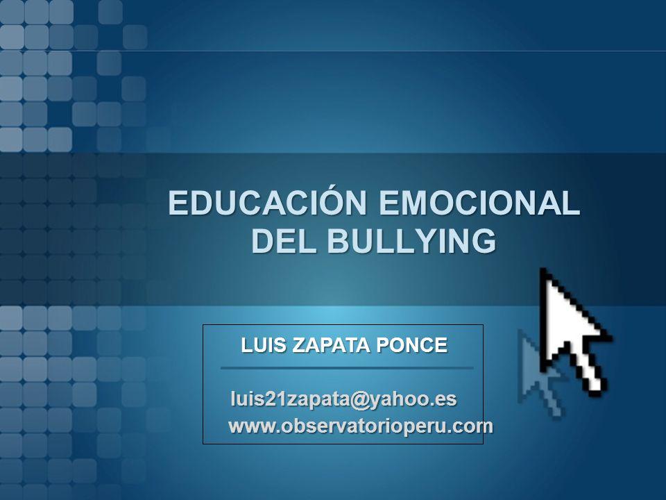 EDUCACIÓN EMOCIONAL DEL BULLYING LUIS ZAPATA PONCE luis21zapata@yahoo.es www.observatorioperu.com www.observatorioperu.com