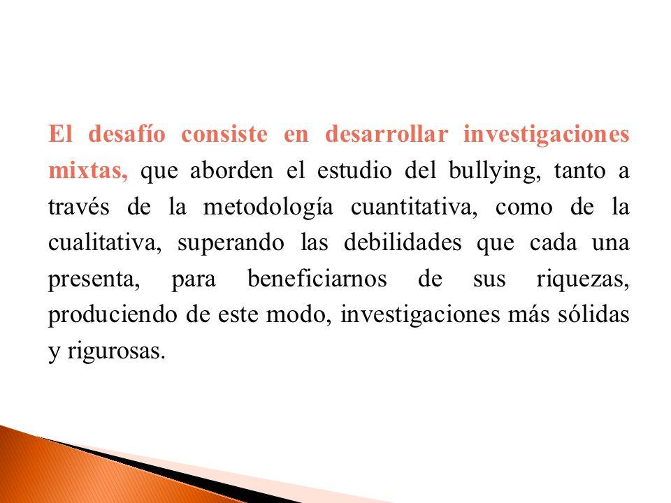 El desafío consiste en desarrollar investigaciones mixtas, que aborden el estudio del bullying, tanto a través de la metodología cuantitativa, como de