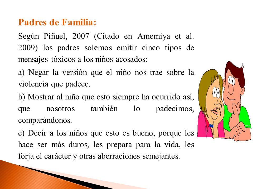 Padres de Familia: Según Piñuel, 2007 (Citado en Amemiya et al. 2009) los padres solemos emitir cinco tipos de mensajes tóxicos a los niños acosados: