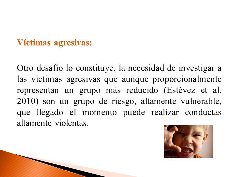 Víctimas agresivas: Otro desafío lo constituye, la necesidad de investigar a las victimas agresivas que aunque proporcionalmente representan un grupo