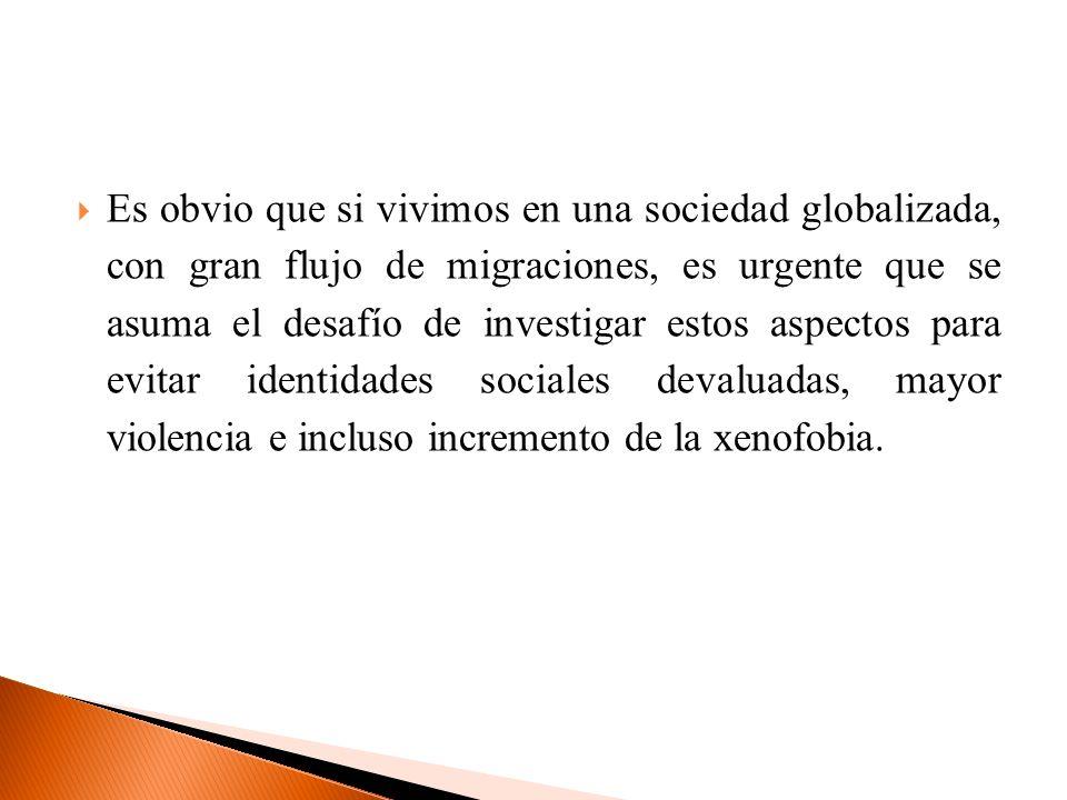 Es obvio que si vivimos en una sociedad globalizada, con gran flujo de migraciones, es urgente que se asuma el desafío de investigar estos aspectos pa