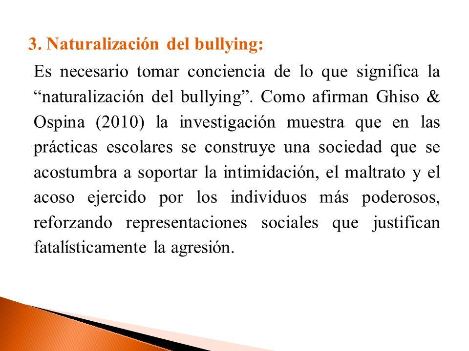 3. Naturalización del bullying: Es necesario tomar conciencia de lo que significa la naturalización del bullying. Como afirman Ghiso & Ospina (2010) l