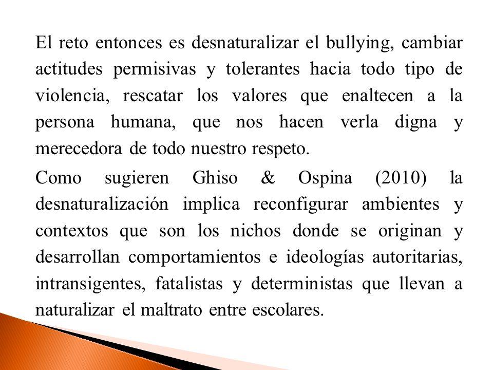 El reto entonces es desnaturalizar el bullying, cambiar actitudes permisivas y tolerantes hacia todo tipo de violencia, rescatar los valores que enalt