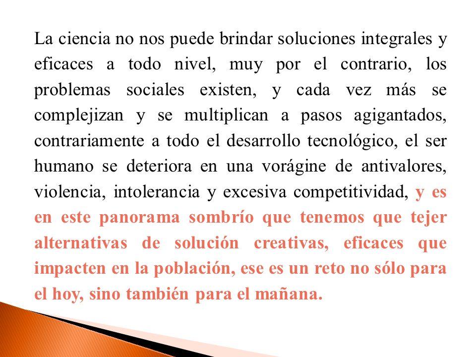 La ciencia no nos puede brindar soluciones integrales y eficaces a todo nivel, muy por el contrario, los problemas sociales existen, y cada vez más se