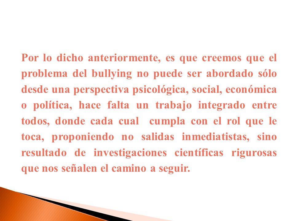 Por lo dicho anteriormente, es que creemos que el problema del bullying no puede ser abordado sólo desde una perspectiva psicológica, social, económic