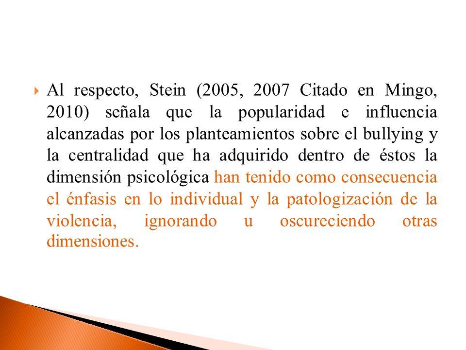 Al respecto, Stein (2005, 2007 Citado en Mingo, 2010) señala que la popularidad e influencia alcanzadas por los planteamientos sobre el bullying y la