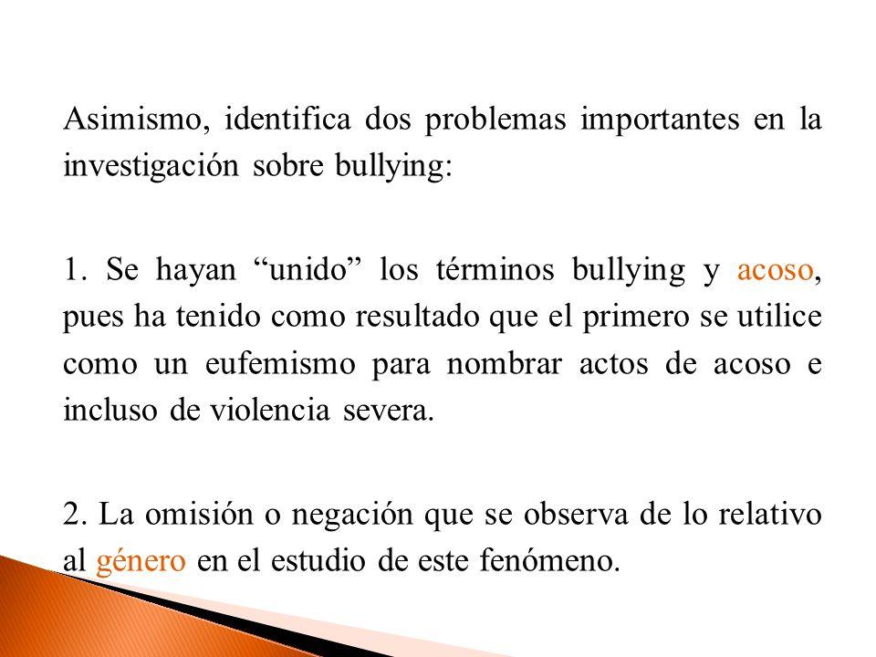 Asimismo, identifica dos problemas importantes en la investigación sobre bullying: 1. Se hayan unido los términos bullying y acoso, pues ha tenido com