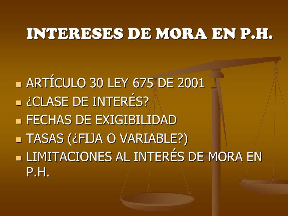 INTERESES DE MORA EN P.H. ARTÍCULO 30 LEY 675 DE 2001 ARTÍCULO 30 LEY 675 DE 2001 ¿CLASE DE INTERÉS? ¿CLASE DE INTERÉS? FECHAS DE EXIGIBILIDAD FECHAS