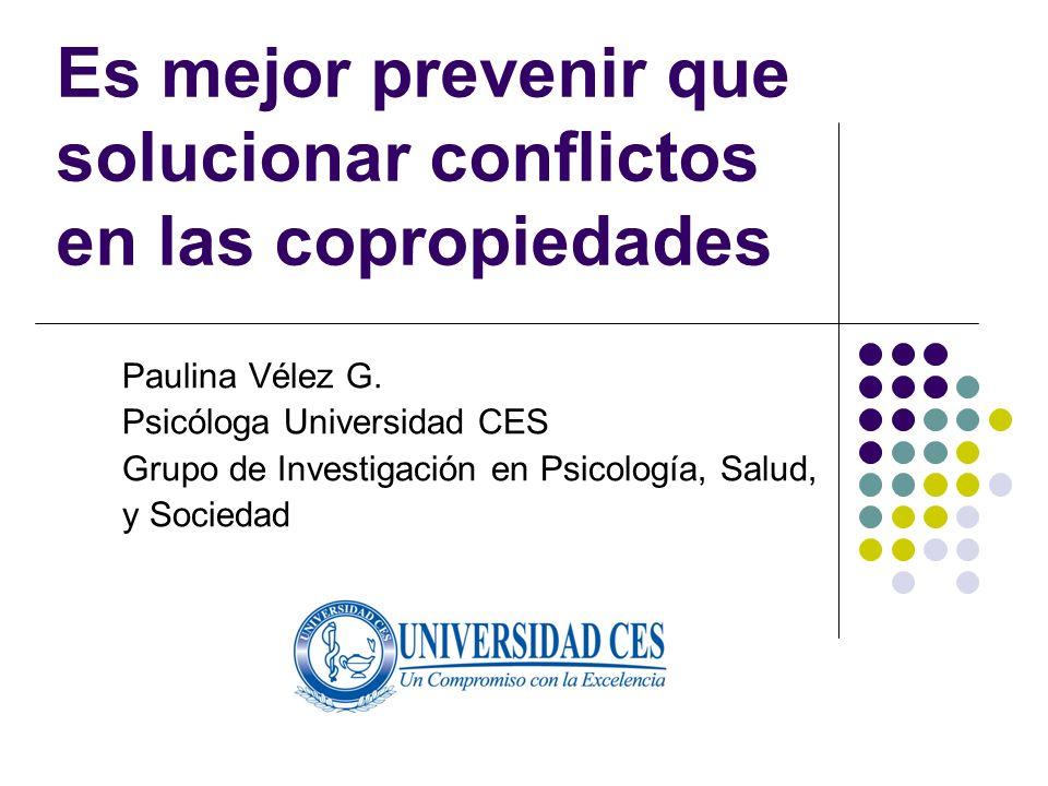 Es mejor prevenir que solucionar conflictos en las copropiedades Paulina Vélez G. Psicóloga Universidad CES Grupo de Investigación en Psicología, Salu