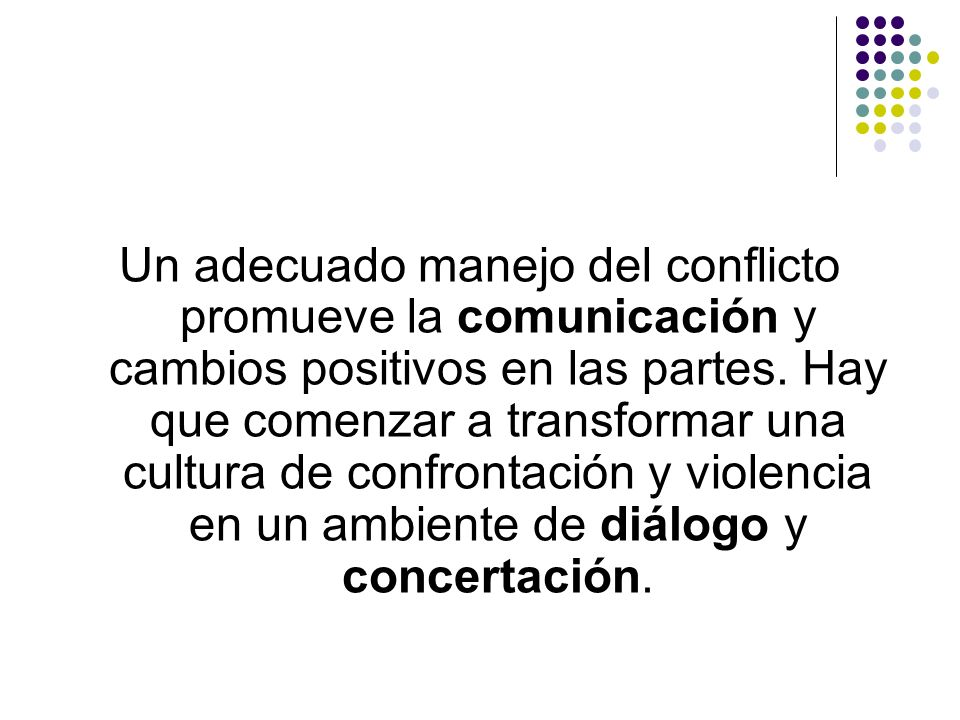 Un adecuado manejo del conflicto promueve la comunicación y cambios positivos en las partes. Hay que comenzar a transformar una cultura de confrontaci