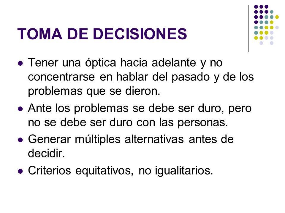 TOMA DE DECISIONES Tener una óptica hacia adelante y no concentrarse en hablar del pasado y de los problemas que se dieron. Ante los problemas se debe