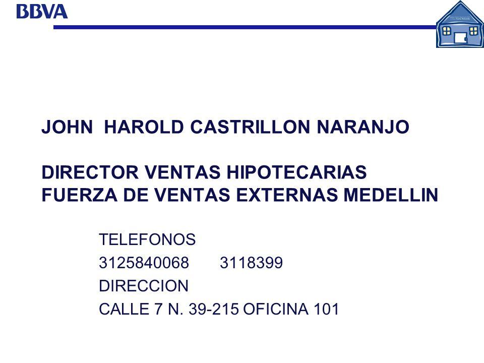 JOHN HAROLD CASTRILLON NARANJO DIRECTOR VENTAS HIPOTECARIAS FUERZA DE VENTAS EXTERNAS MEDELLIN TELEFONOS 3125840068 3118399 DIRECCION CALLE 7 N. 39-21