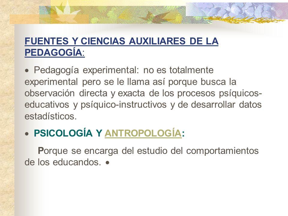 FUENTES Y CIENCIAS AUXILIARES DE LA PEDAGOGÍA: Pedagogía experimental: no es totalmente experimental pero se le llama así porque busca la observación
