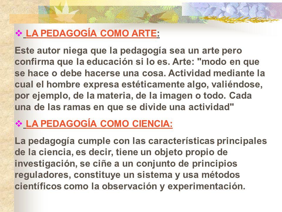 LA PEDAGOGÍA COMO ARTE: Este autor niega que la pedagogía sea un arte pero confirma que la educación si lo es. Arte: