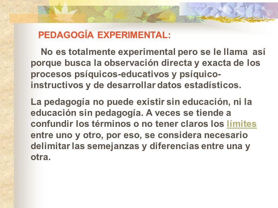 PEDAGOGÍA EXPERIMENTAL: No es totalmente experimental pero se le llama así porque busca la observación directa y exacta de los procesos psíquicos-educ