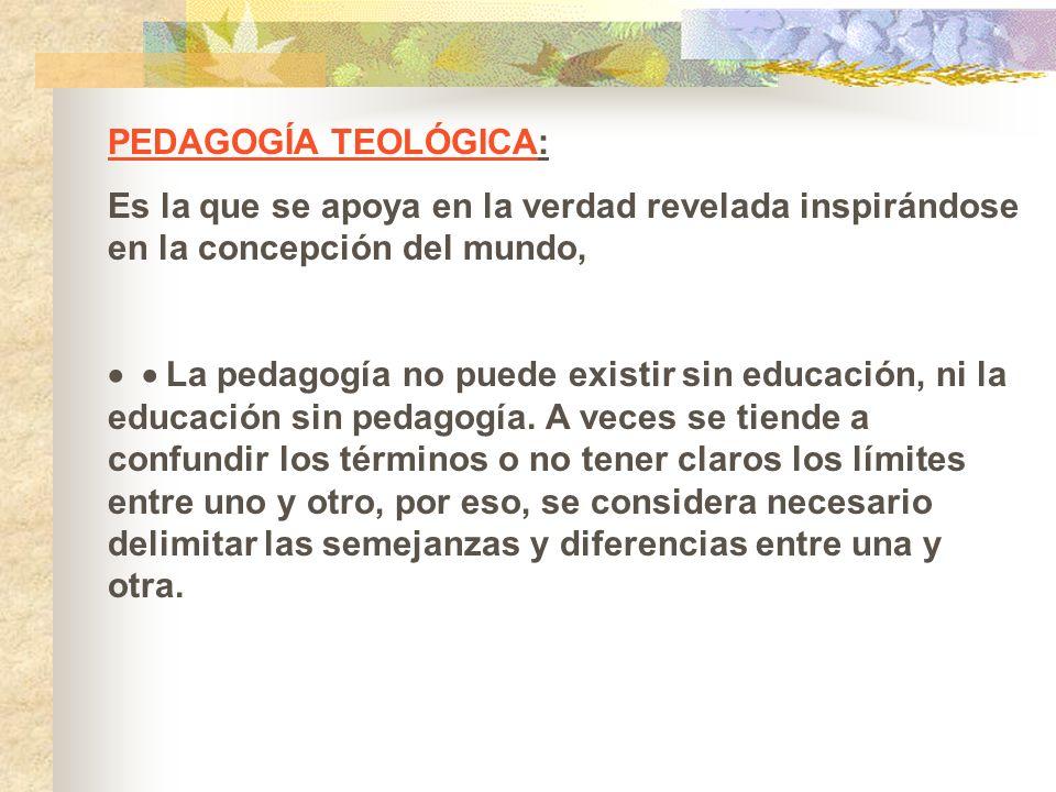 PEDAGOGÍA TEOLÓGICA: Es la que se apoya en la verdad revelada inspirándose en la concepción del mundo, La pedagogía no puede existir sin educación, ni