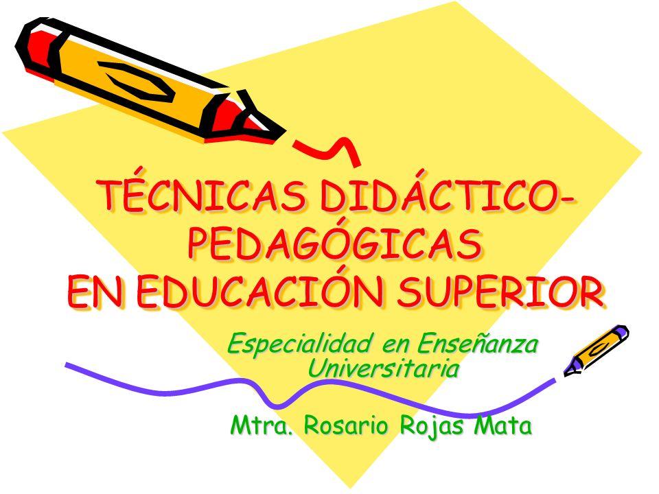 TÉCNICAS DIDÁCTICO- PEDAGÓGICAS EN EDUCACIÓN SUPERIOR Especialidad en Enseñanza Universitaria Mtra. Rosario Rojas Mata
