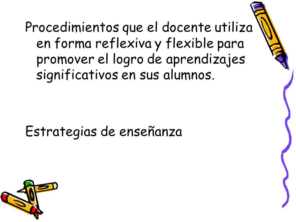 Procedimientos que el docente utiliza en forma reflexiva y flexible para promover el logro de aprendizajes significativos en sus alumnos. Estrategias