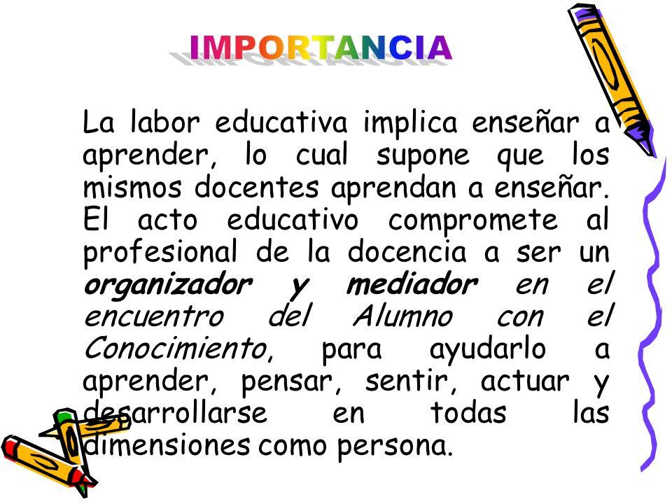 La labor educativa implica enseñar a aprender, lo cual supone que los mismos docentes aprendan a enseñar. El acto educativo compromete al profesional