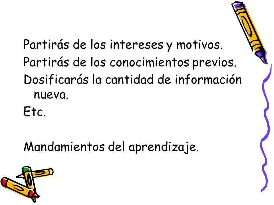 Partirás de los intereses y motivos. Partirás de los conocimientos previos. Dosificarás la cantidad de información nueva. Etc. Mandamientos del aprend