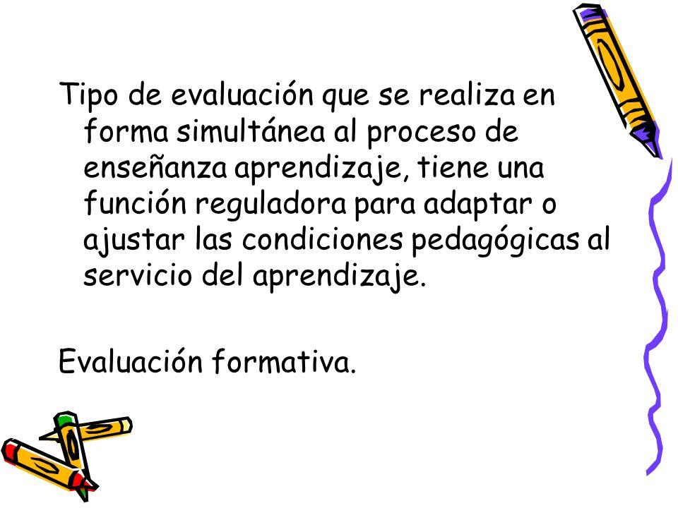 Tipo de evaluación que se realiza en forma simultánea al proceso de enseñanza aprendizaje, tiene una función reguladora para adaptar o ajustar las con