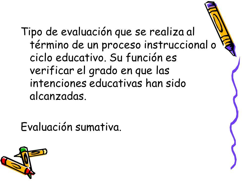 Tipo de evaluación que se realiza al término de un proceso instruccional o ciclo educativo. Su función es verificar el grado en que las intenciones ed