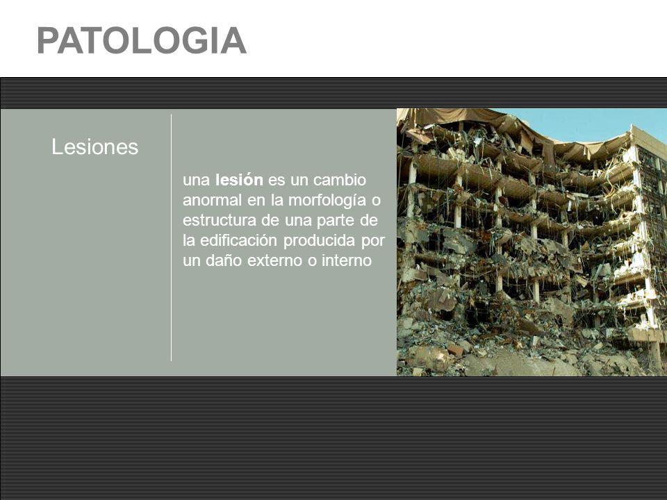 PATOLOGIA Lesiones una lesión es un cambio anormal en la morfología o estructura de una parte de la edificación producida por un daño externo o intern