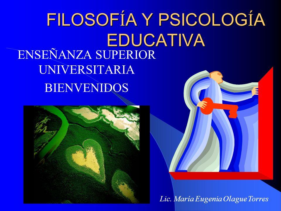 FILOSOF Í A Y PSICOLOG Í A EDUCATIVA ENSEÑANZA SUPERIOR UNIVERSITARIA BIENVENIDOS Lic. María Eugenia Olague Torres