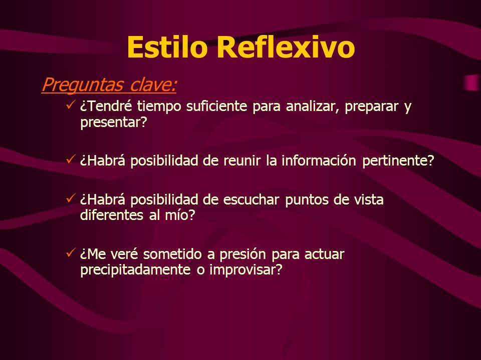 Estilo Reflexivo Preguntas clave: ¿Tendré tiempo suficiente para analizar, preparar y presentar? ¿Habrá posibilidad de reunir la información pertinent