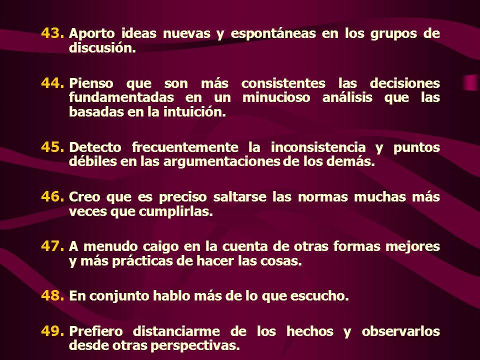 43. Aporto ideas nuevas y espontáneas en los grupos de discusión. 44. Pienso que son más consistentes las decisiones fundamentadas en un minucioso aná