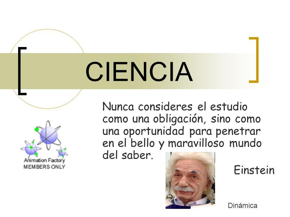 CIENCIA Nunca consideres el estudio como una obligación, sino como una oportunidad para penetrar en el bello y maravilloso mundo del saber. Einstein D