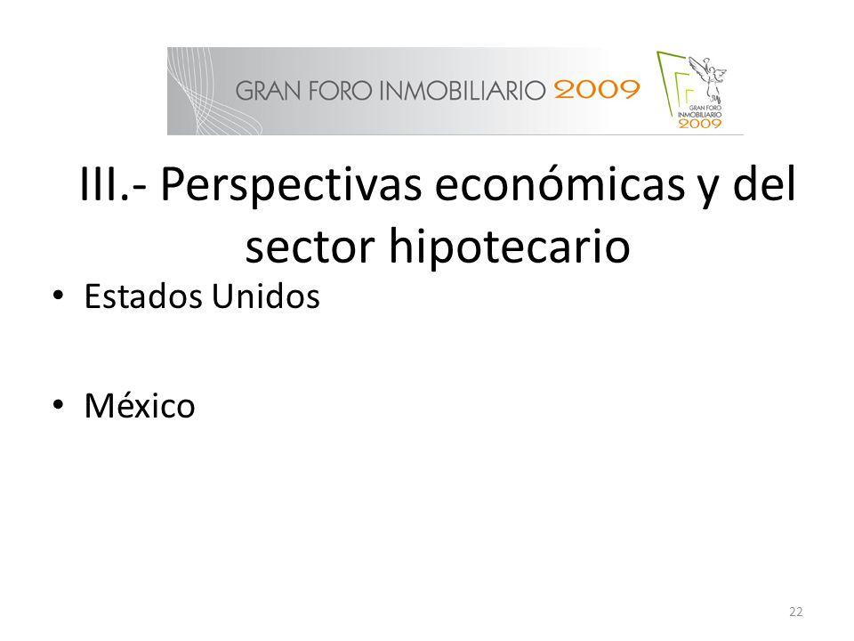 III.- Perspectivas económicas y del sector hipotecario Estados Unidos México 22