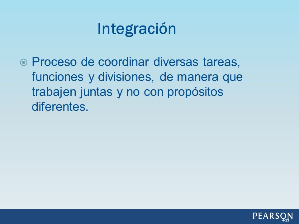 Proceso de coordinar diversas tareas, funciones y divisiones, de manera que trabajen juntas y no con propósitos diferentes. Integración 4-23