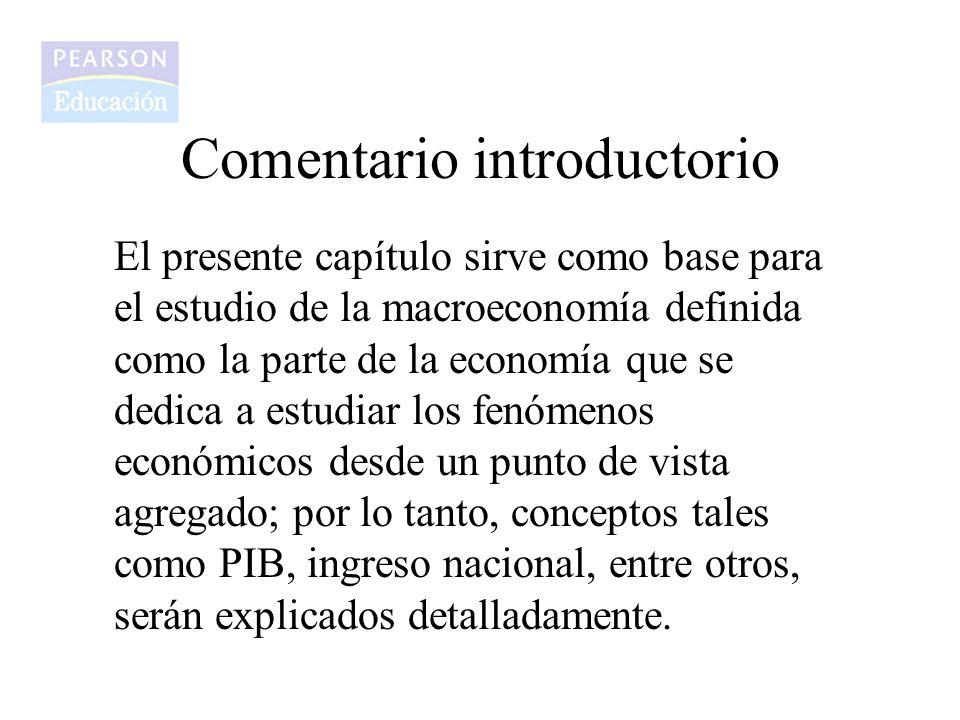 Comentario introductorio El presente capítulo sirve como base para el estudio de la macroeconomía definida como la parte de la economía que se dedica