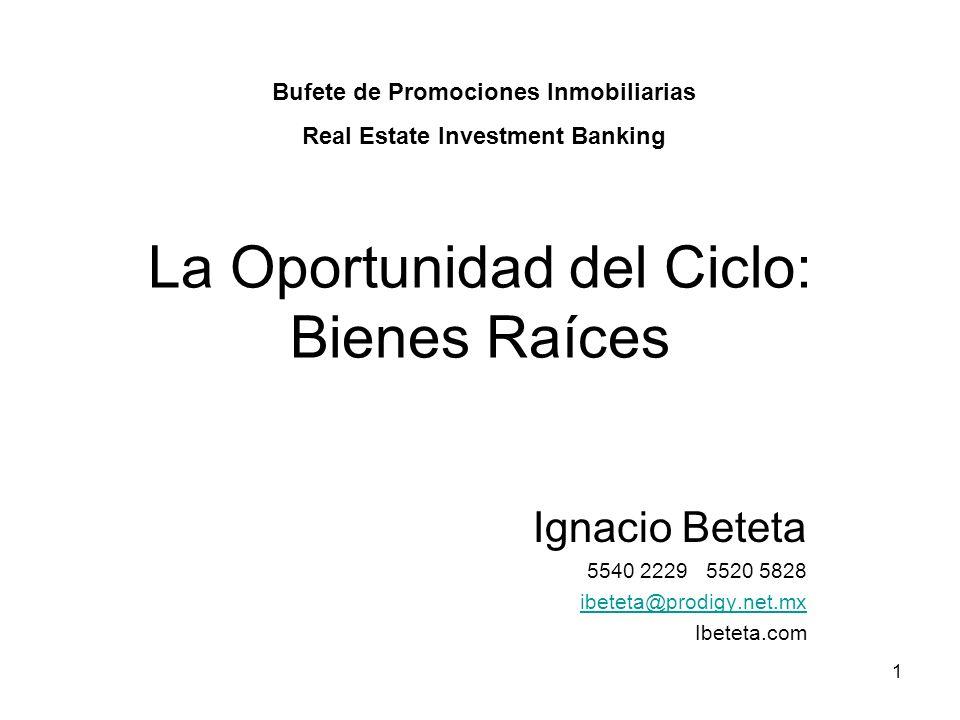 1 La Oportunidad del Ciclo: Bienes Raíces Ignacio Beteta 5540 2229 5520 5828 ibeteta@prodigy.net.mx Ibeteta.com Bufete de Promociones Inmobiliarias Re