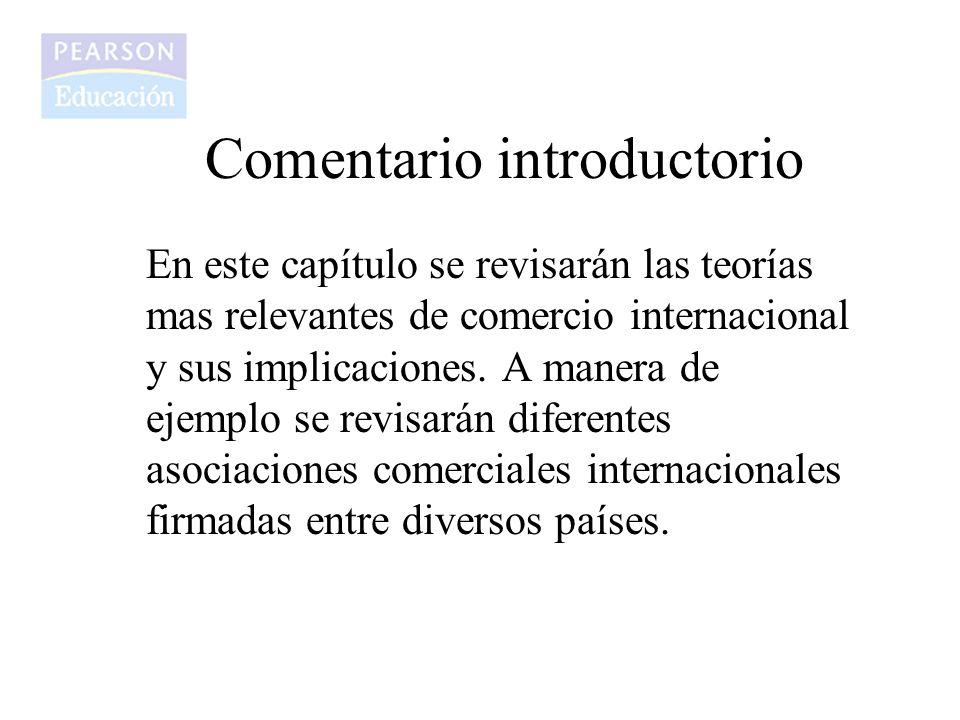 Comentario introductorio En este capítulo se revisarán las teorías mas relevantes de comercio internacional y sus implicaciones. A manera de ejemplo s
