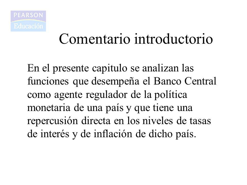 Comentario introductorio En el presente capitulo se analizan las funciones que desempeña el Banco Central como agente regulador de la política monetar