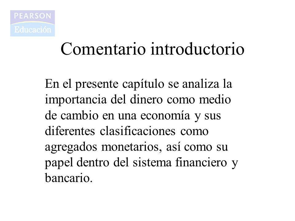 Comentario introductorio En el presente capítulo se analiza la importancia del dinero como medio de cambio en una economía y sus diferentes clasificac
