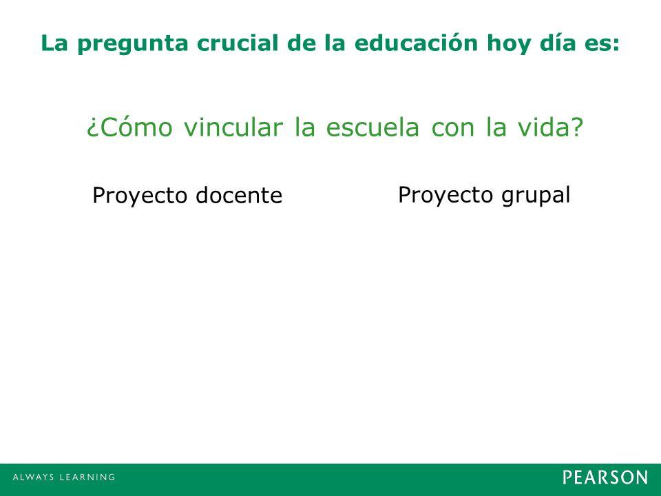 La pregunta crucial de la educación hoy día es: ¿Cómo vincular la escuela con la vida? Proyecto docente Proyecto grupal
