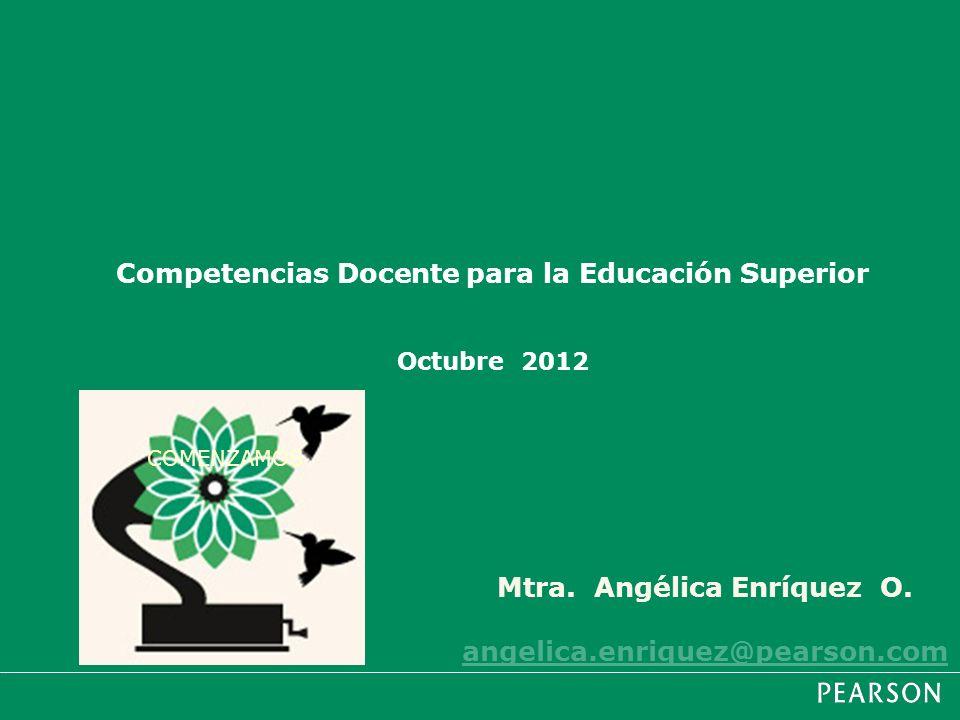 Mtra. Angélica Enríquez O. angelica.enriquez@pearson.com Competencias Docente para la Educación Superior Octubre 2012 COMENZAMOS