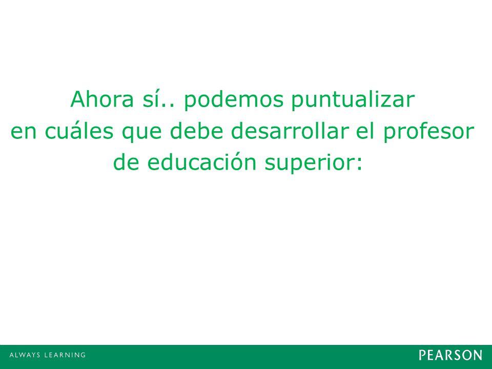 Ahora sí.. podemos puntualizar en cuáles que debe desarrollar el profesor de educación superior: