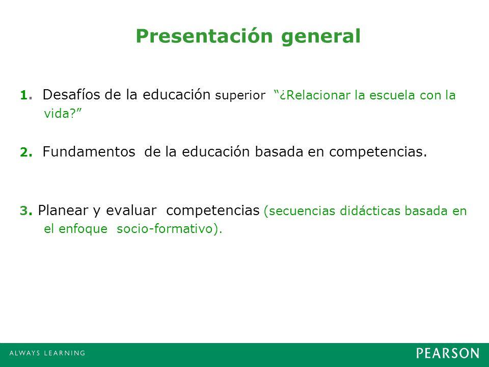 Presentación general 1. Desafíos de la educación superior ¿Relacionar la escuela con la vida? 2. Fundamentos de la educación basada en competencias. 3