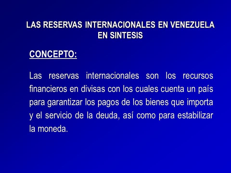 LAS RESERVAS INTERNACIONALES EN VENEZUELA EN SINTESIS CONCEPTO: Las reservas internacionales son los recursos financieros en divisas con los cuales cu
