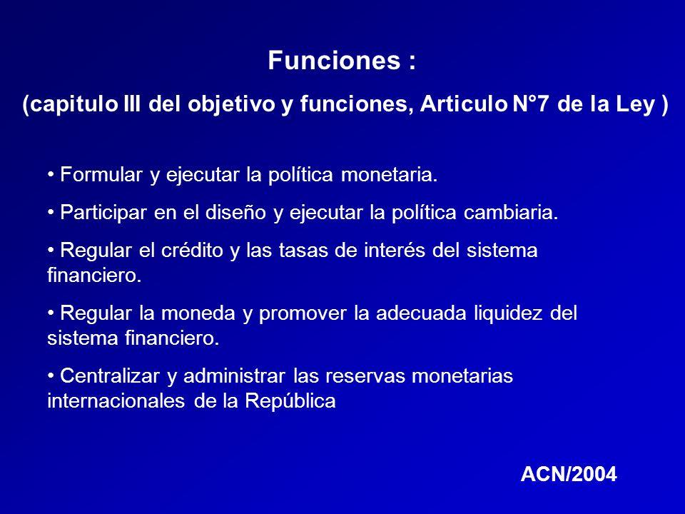 Funciones : (capitulo III del objetivo y funciones, Articulo N°7 de la Ley ) Formular y ejecutar la política monetaria. Participar en el diseño y ejec