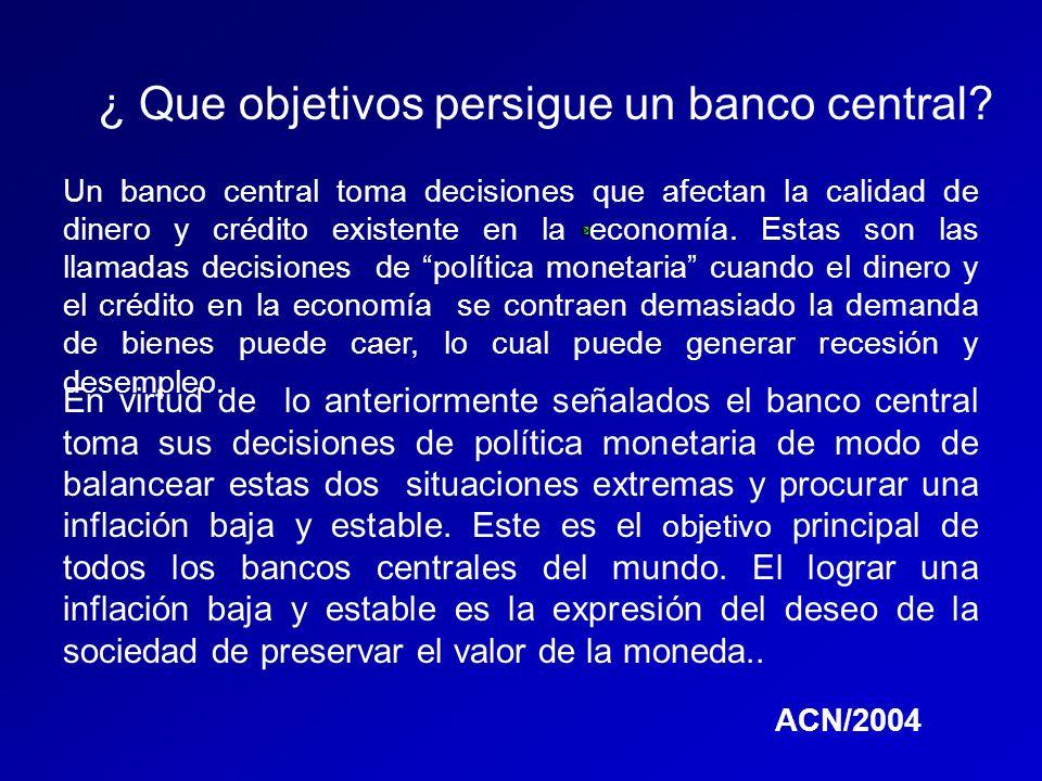 ¿ Que objetivos persigue un banco central? Un banco central toma decisiones que afectan la calidad de dinero y crédito existente en la economía. Estas